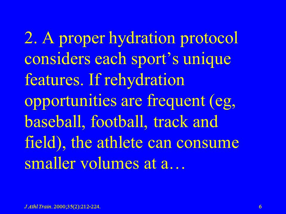 J Athl Train. 2000;35(2):212-224.6 2. A proper hydration protocol considers each sports unique features. If rehydration opportunities are frequent (eg