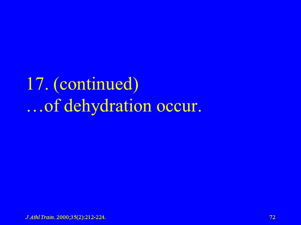 J Athl Train. 2000;35(2):212-224.72 17. (continued) …of dehydration occur.