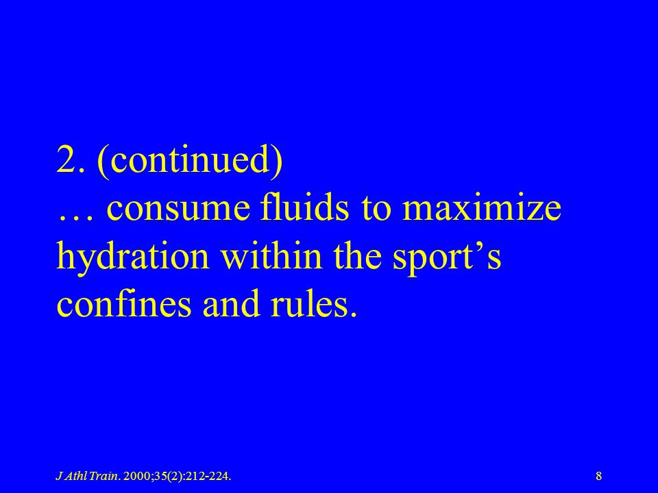 J Athl Train. 2000;35(2):212-224.8 2. (continued) … consume fluids to maximize hydration within the sports confines and rules.