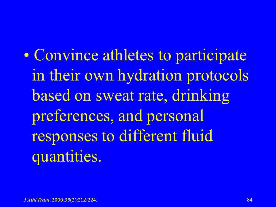 J Athl Train. 2000;35(2):212-224.84 Convince athletes to participate in their own hydration protocols based on sweat rate, drinking preferences, and p