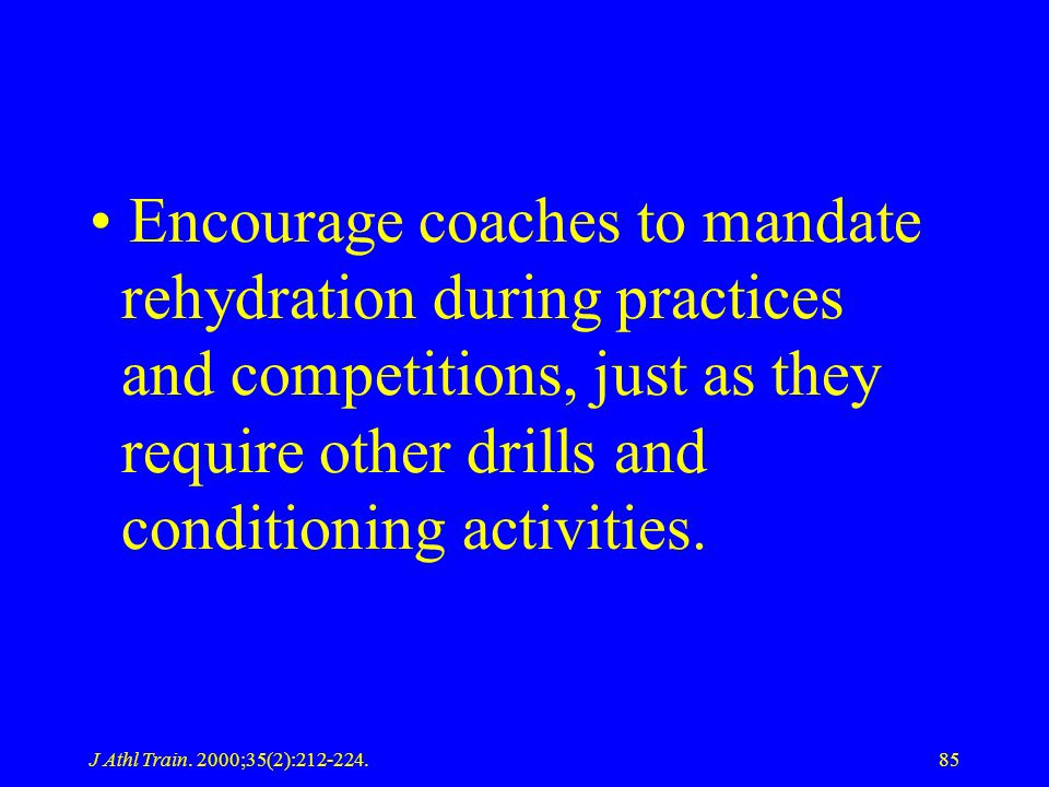 J Athl Train. 2000;35(2):212-224.85 Encourage coaches to mandate rehydration during practices and competitions, just as they require other drills and