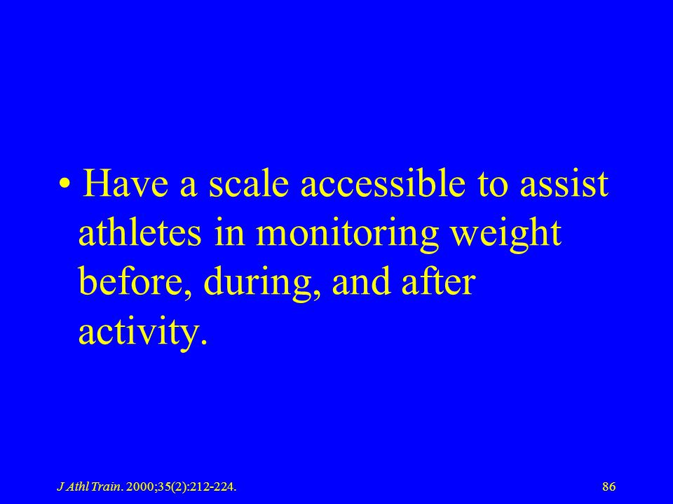 J Athl Train. 2000;35(2):212-224.86 Have a scale accessible to assist athletes in monitoring weight before, during, and after activity.