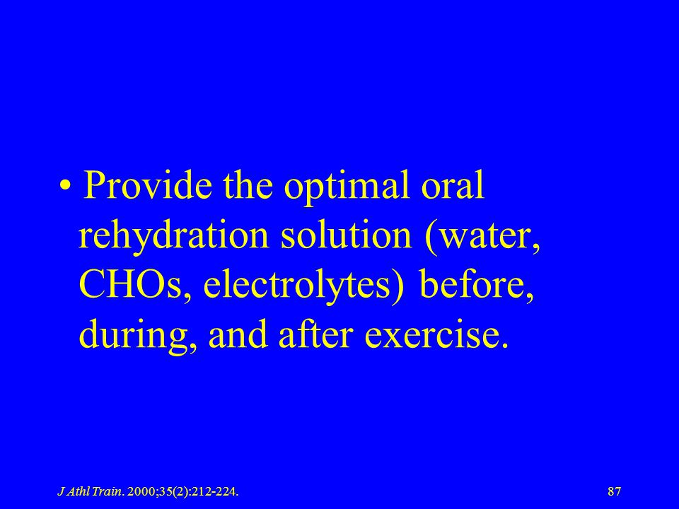 J Athl Train. 2000;35(2):212-224.87 Provide the optimal oral rehydration solution (water, CHOs, electrolytes) before, during, and after exercise.