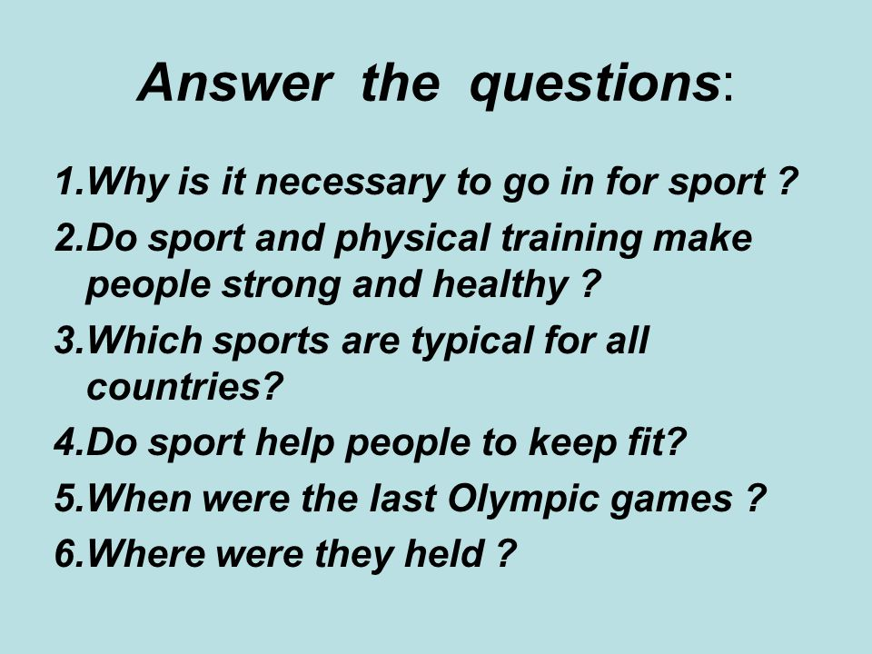 Answer the questions: 1.Why is it necessary to go in for sport .