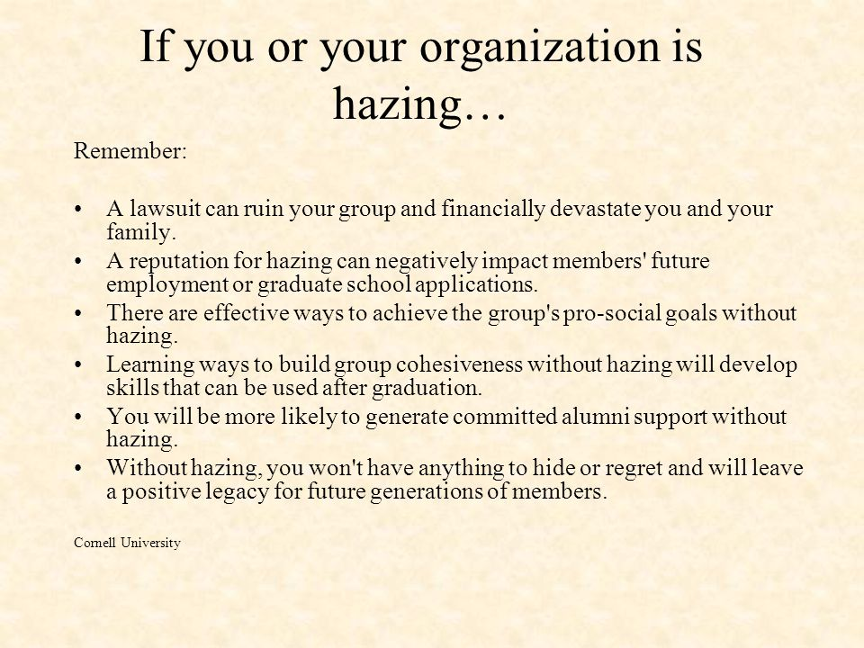 If you or your organization is hazing… Remember: A lawsuit can ruin your group and financially devastate you and your family. A reputation for hazing