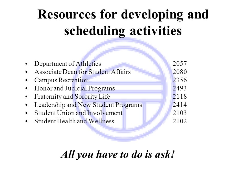 Resources for developing and scheduling activities Department of Athletics2057 Associate Dean for Student Affairs2080 Campus Recreation2356 Honor and Judicial Programs2493 Fraternity and Sorority Life2118 Leadership and New Student Programs2414 Student Union and Involvement2103 Student Health and Wellness2102 All you have to do is ask!