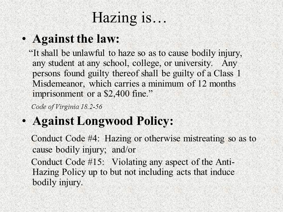 Hazing is… Against the law: It shall be unlawful to haze so as to cause bodily injury, any student at any school, college, or university.