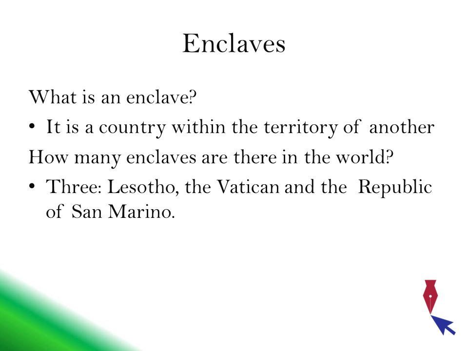 Enclaves What is an enclave? It is a country within the territory of another How many enclaves are there in the world? Three: Lesotho, the Vatican and