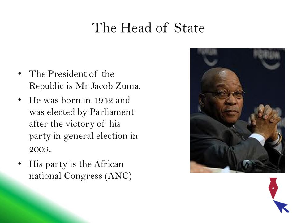 The Head of State The President of the Republic is Mr Jacob Zuma. He was born in 1942 and was elected by Parliament after the victory of his party in