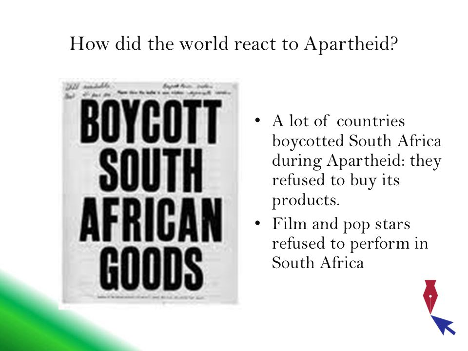 How did the world react to Apartheid? A lot of countries boycotted South Africa during Apartheid: they refused to buy its products. Film and pop stars