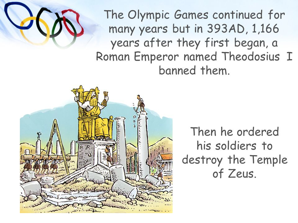 Then he ordered his soldiers to destroy the Temple of Zeus. The Olympic Games continued for many years but in 393AD, 1,166 years after they first bega