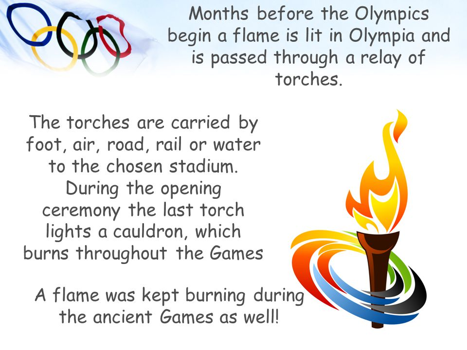 Months before the Olympics begin a flame is lit in Olympia and is passed through a relay of torches. The torches are carried by foot, air, road, rail