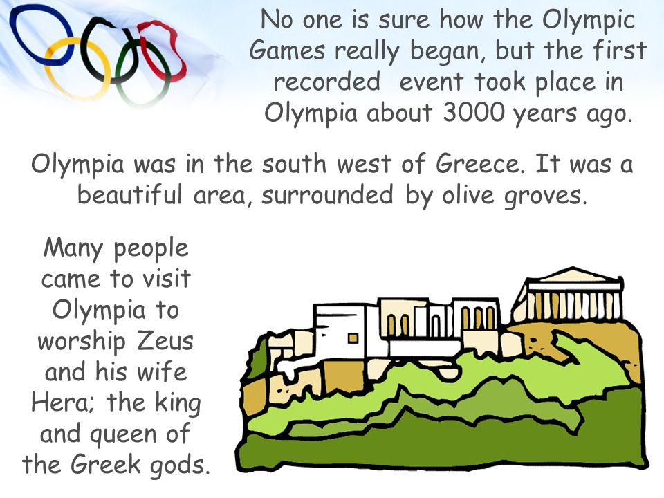 No one is sure how the Olympic Games really began, but the first recorded event took place in Olympia about 3000 years ago. Olympia was in the south w