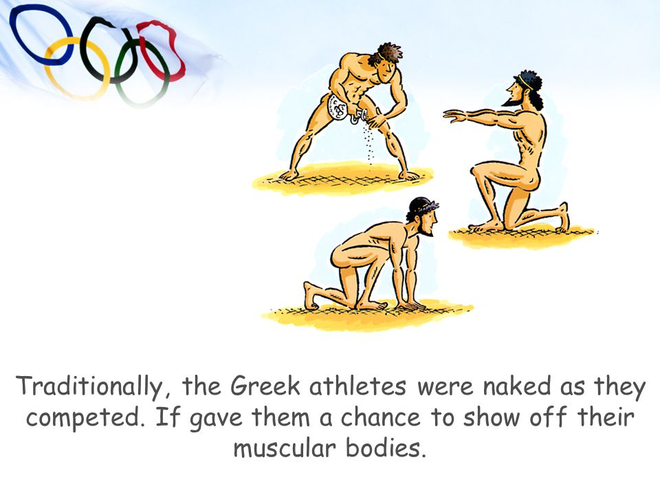 Traditionally, the Greek athletes were naked as they competed. If gave them a chance to show off their muscular bodies.