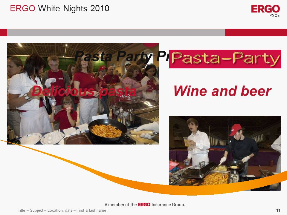 Title – Subject – Location, date – First & last name11 ERGO White Nights 2010 Delicious pastaWine and beer Pasta Party Program: