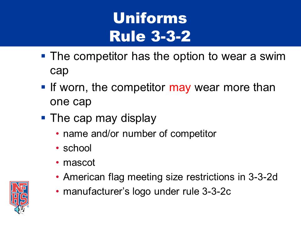 Uniforms Rule The competitor has the option to wear a swim cap If worn, the competitor may wear more than one cap The cap may display name and/or number of competitor school mascot American flag meeting size restrictions in 3-3-2d manufacturers logo under rule 3-3-2c