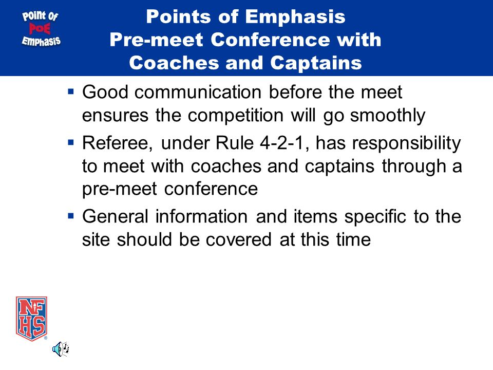 Points of Emphasis Pre-meet Conference with Coaches and Captains Good communication before the meet ensures the competition will go smoothly Referee, under Rule 4-2-1, has responsibility to meet with coaches and captains through a pre-meet conference General information and items specific to the site should be covered at this time