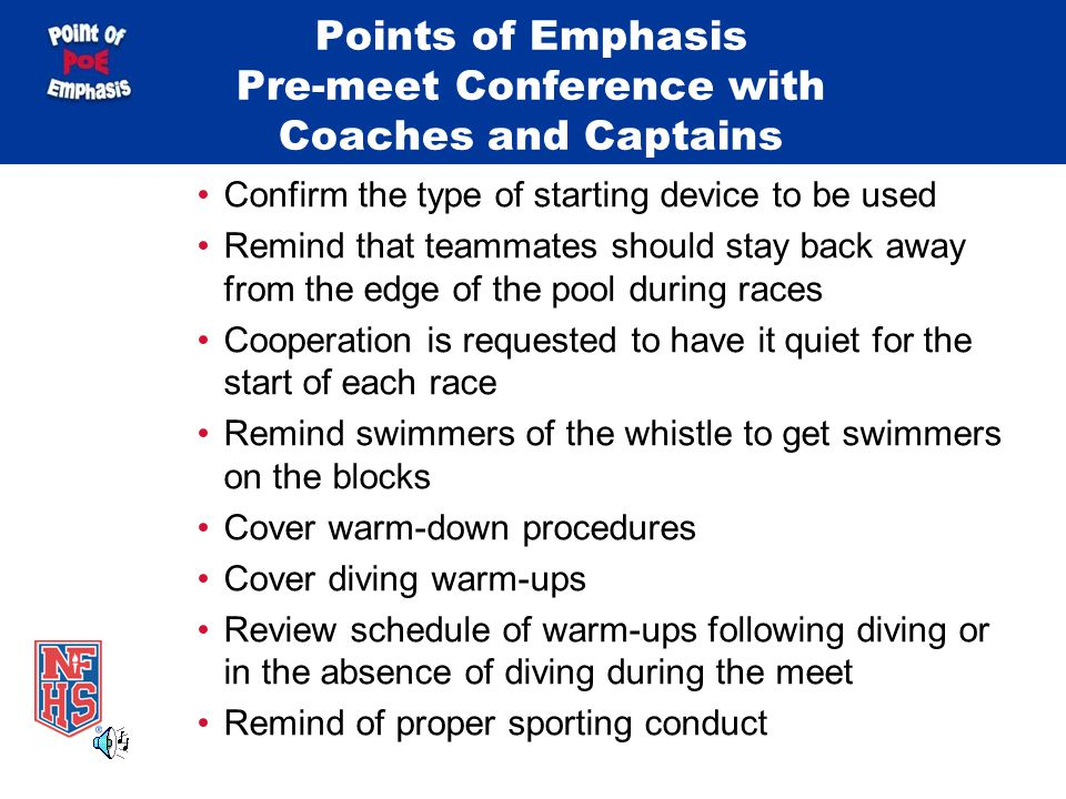 Points of Emphasis Pre-meet Conference with Coaches and Captains Confirm the type of starting device to be used Remind that teammates should stay back away from the edge of the pool during races Cooperation is requested to have it quiet for the start of each race Remind swimmers of the whistle to get swimmers on the blocks Cover warm-down procedures Cover diving warm-ups Review schedule of warm-ups following diving or in the absence of diving during the meet Remind of proper sporting conduct