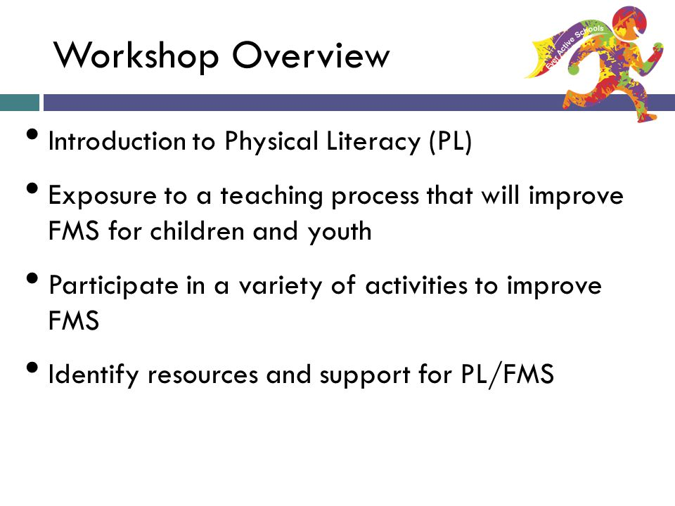 Workshop Overview Introduction to Physical Literacy (PL) Exposure to a teaching process that will improve FMS for children and youth Participate in a variety of activities to improve FMS Identify resources and support for PL/FMS Ever Active Schools: A Taste of FMS
