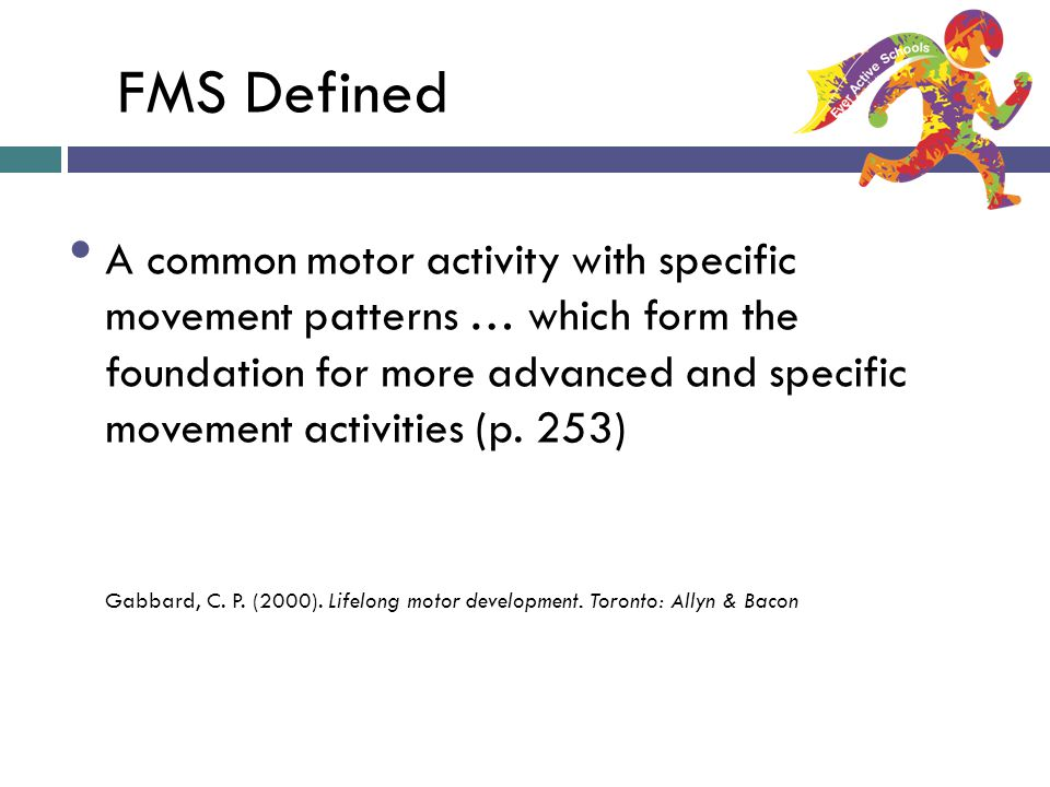 FMS Defined A common motor activity with specific movement patterns … which form the foundation for more advanced and specific movement activities (p.