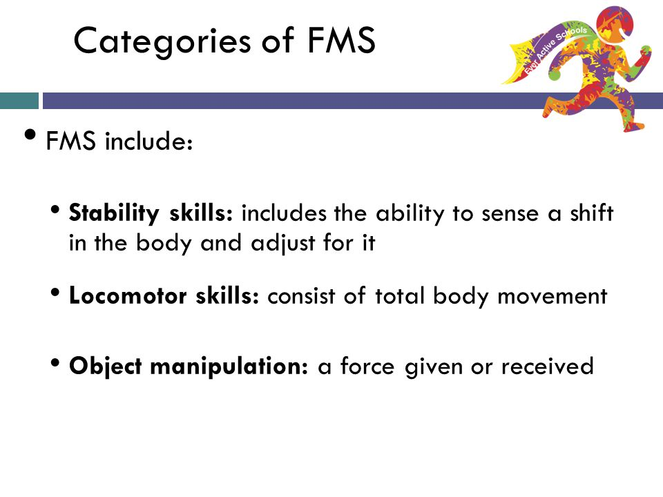 Categories of FMS FMS include: Stability skills: includes the ability to sense a shift in the body and adjust for it Locomotor skills: consist of total body movement Object manipulation: a force given or received Ever Active Schools: A Taste of FMS