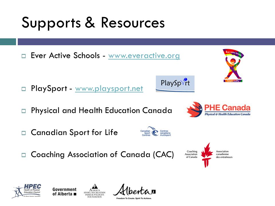 Supports & Resources Ever Active Schools - www.everactive.orgwww.everactive.org PlaySport - www.playsport.netwww.playsport.net Physical and Health Education Canada Canadian Sport for Life Coaching Association of Canada (CAC)