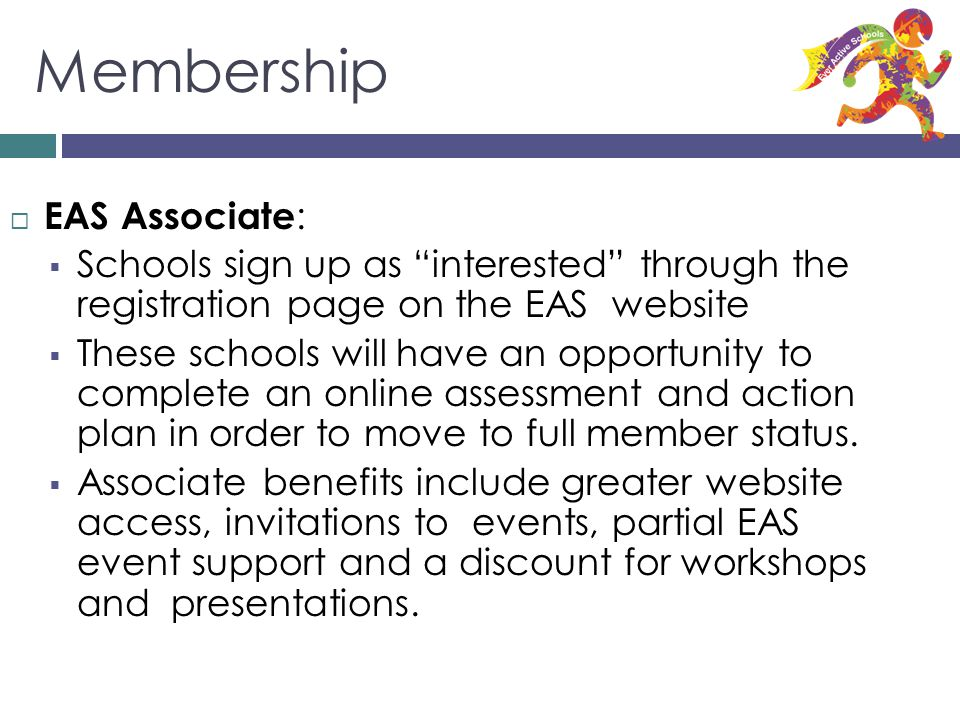 Membership EAS Associate : Schools sign up as interested through the registration page on the EAS website These schools will have an opportunity to complete an online assessment and action plan in order to move to full member status.