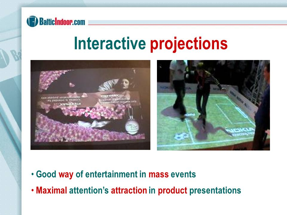 Interactive projections Good way of entertainment in mass events Maximal attentions attraction in product presentations