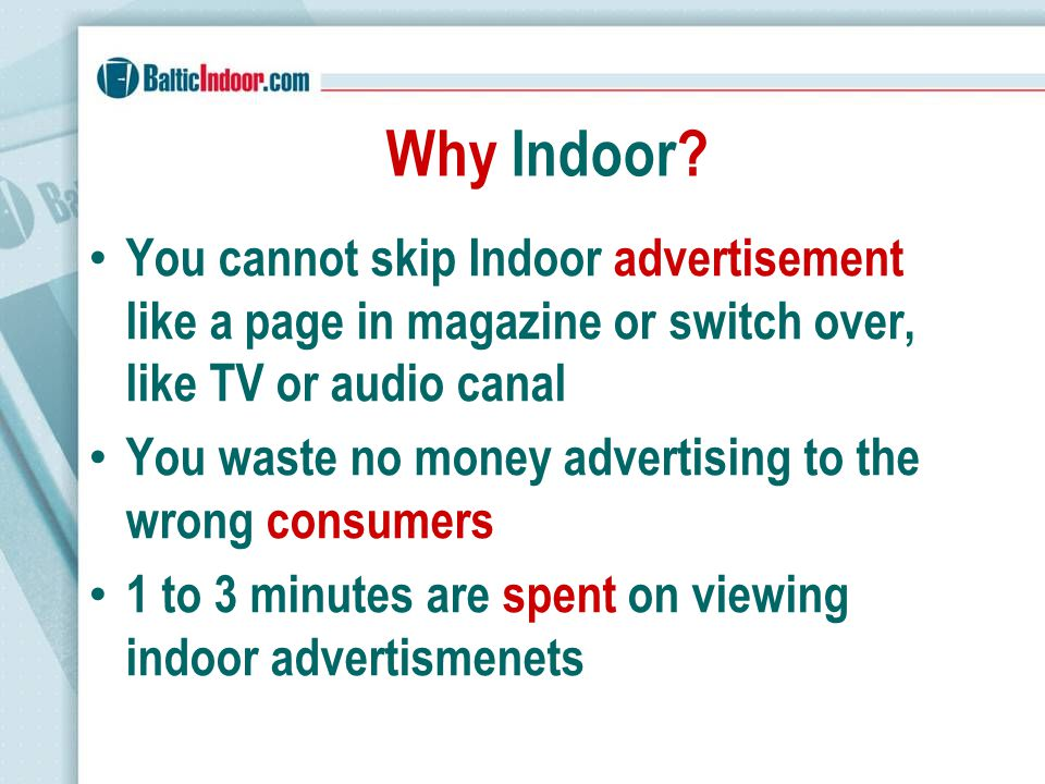 Why Indoor? You cannot skip Indoor advertisement like a page in magazine or switch over, like TV or audio canal You waste no money advertising to the