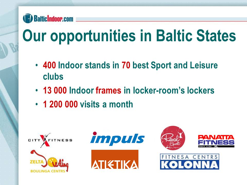 Our opportunities in Baltic States 400 Indoor stands in 70 best Sport and Leisure clubs 13 000 Indoor frames in locker-rooms lockers 1 200 000 visits a month