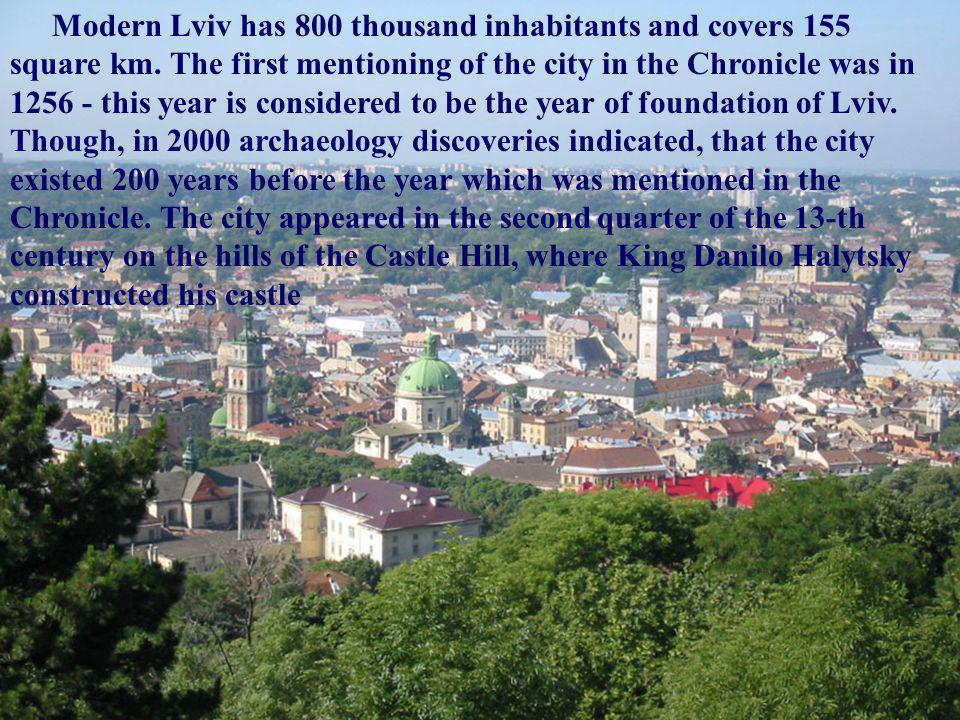 Modern Lviv has 800 thousand inhabitants and covers 155 square km. The first mentioning of the city in the Chronicle was in 1256 - this year is consid