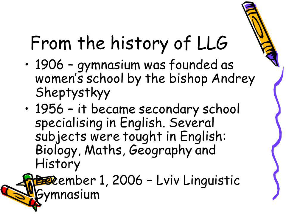 From the history of LLG 1906 – gymnasium was founded as womens school by the bishop Andrey Sheptystkyy 1956 – it became secondary school specialising