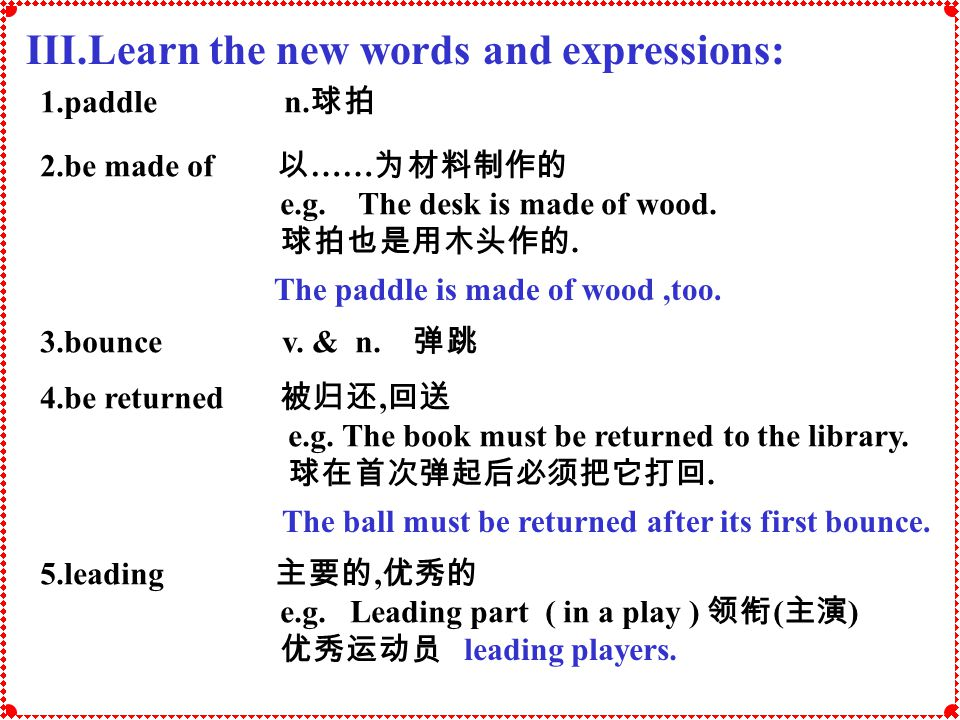 III.Learn the new words and expressions: 1.paddle n. 2.be made of …… e.g. The desk is made of wood.. 3.bounce v. & n. 4.be returned, e.g. The book mus