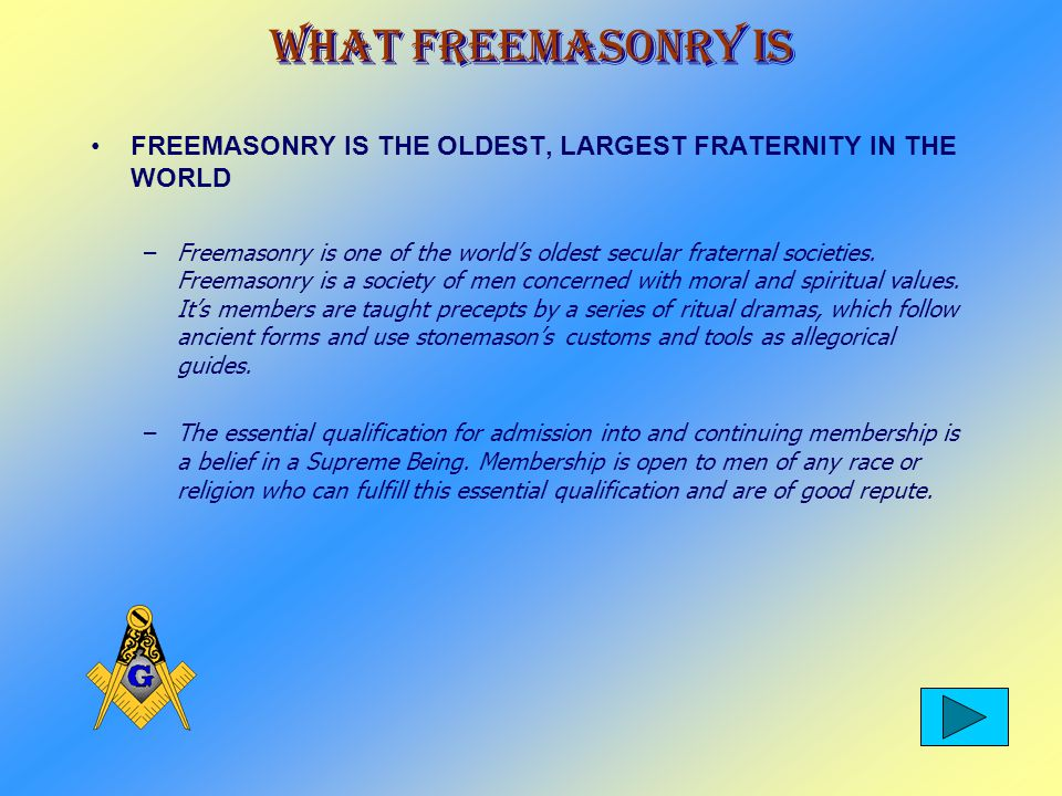 What Freemasonry Is FREEMASONRY IS THE OLDEST, LARGEST FRATERNITY IN THE WORLD –Freemasonry is one of the worlds oldest secular fraternal societies.