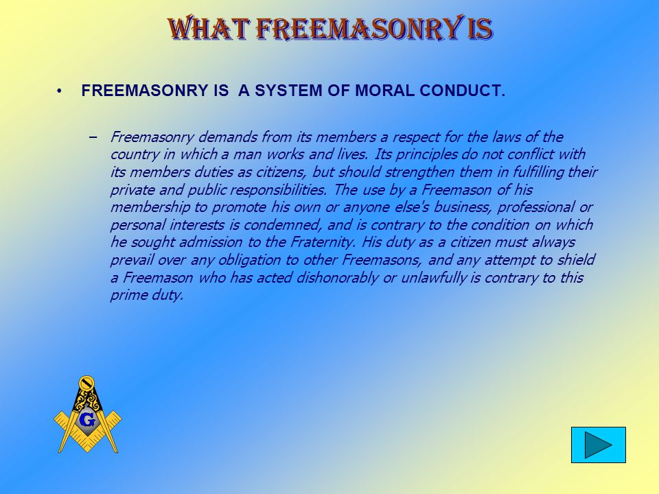 What Freemasonry Is FREEMASONRY IS A SYSTEM OF MORAL CONDUCT.