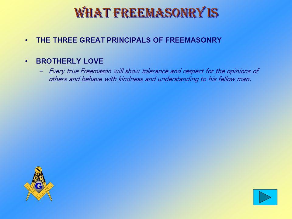 What Freemasonry Is THE THREE GREAT PRINCIPALS OF FREEMASONRY