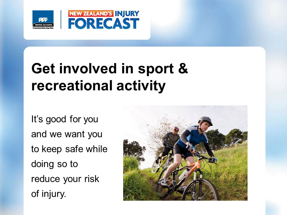 Get involved in sport & recreational activity Its good for you and we want you to keep safe while doing so to reduce your risk of injury.