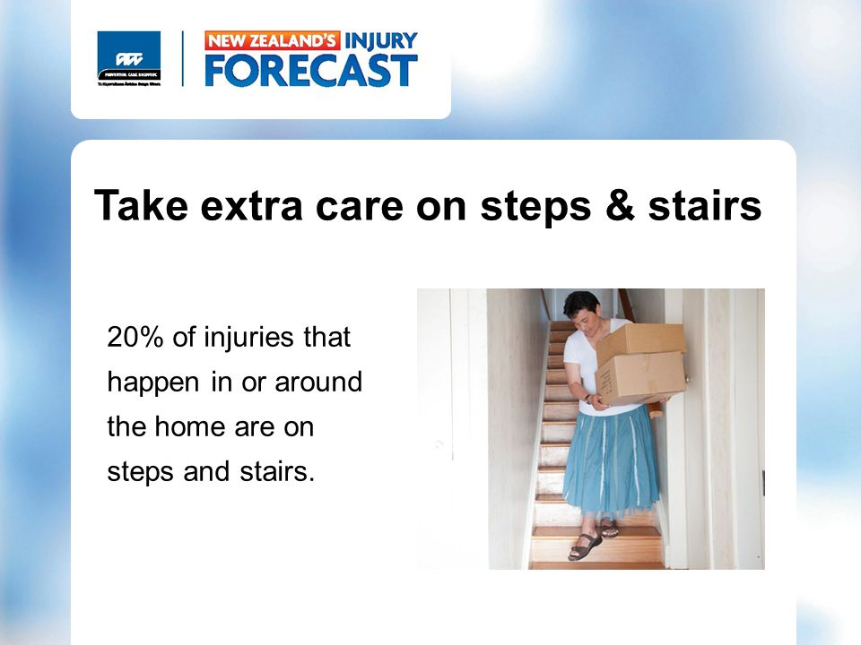Take extra care on steps & stairs 20% of injuries that happen in or around the home are on steps and stairs.