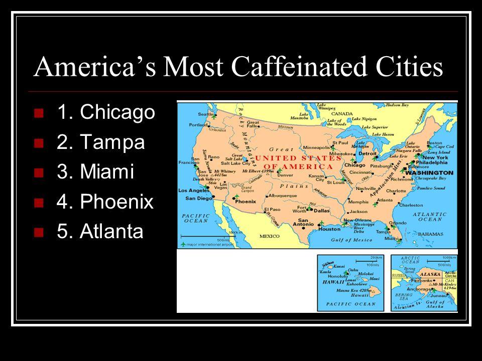 Americas Most Caffeinated Cities 1. Chicago 2. Tampa 3. Miami 4. Phoenix 5. Atlanta