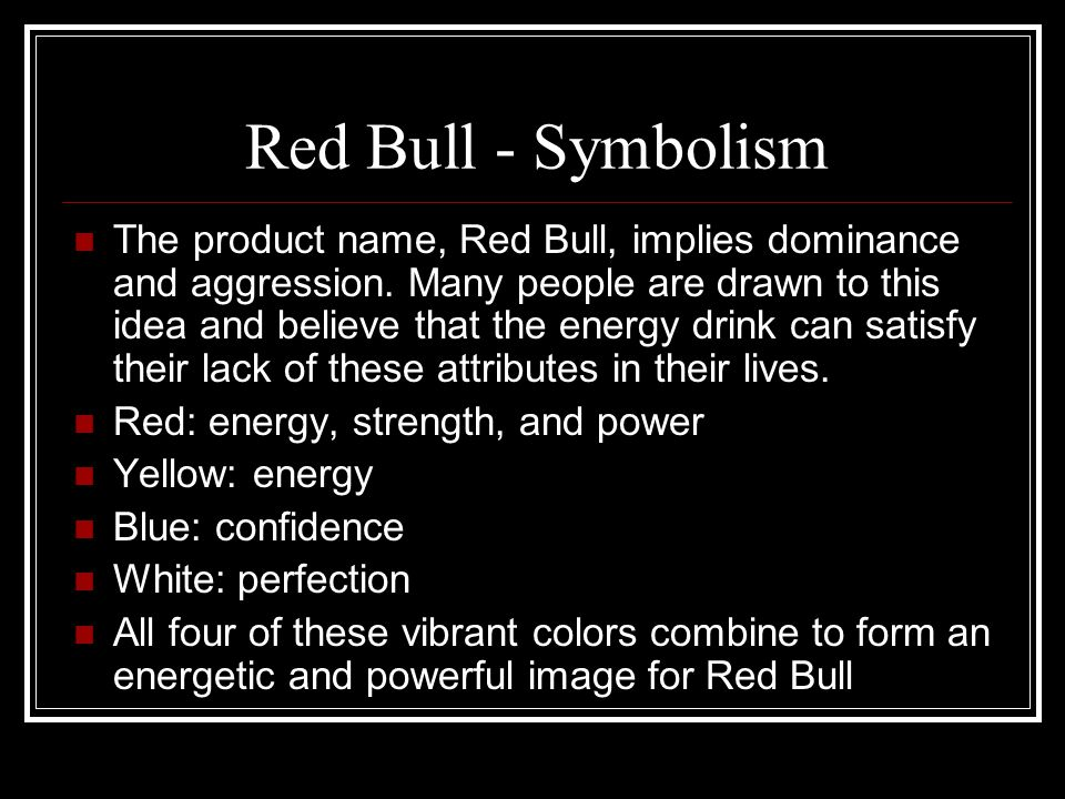 Red Bull - Symbolism The product name, Red Bull, implies dominance and aggression. Many people are drawn to this idea and believe that the energy drin