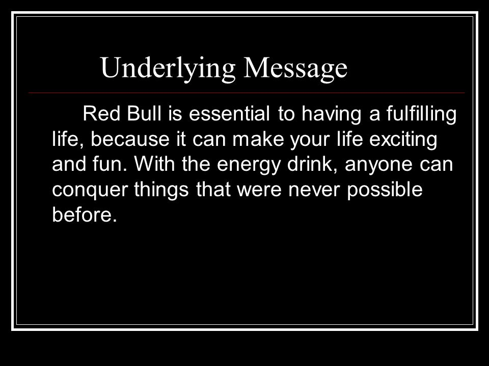 Underlying Message Red Bull is essential to having a fulfilling life, because it can make your life exciting and fun. With the energy drink, anyone ca