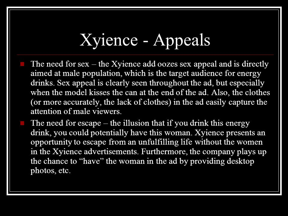 Xyience - Appeals The need for sex – the Xyience add oozes sex appeal and is directly aimed at male population, which is the target audience for energ