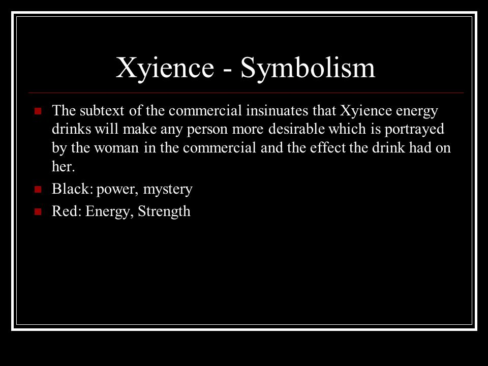 Xyience - Symbolism The subtext of the commercial insinuates that Xyience energy drinks will make any person more desirable which is portrayed by the