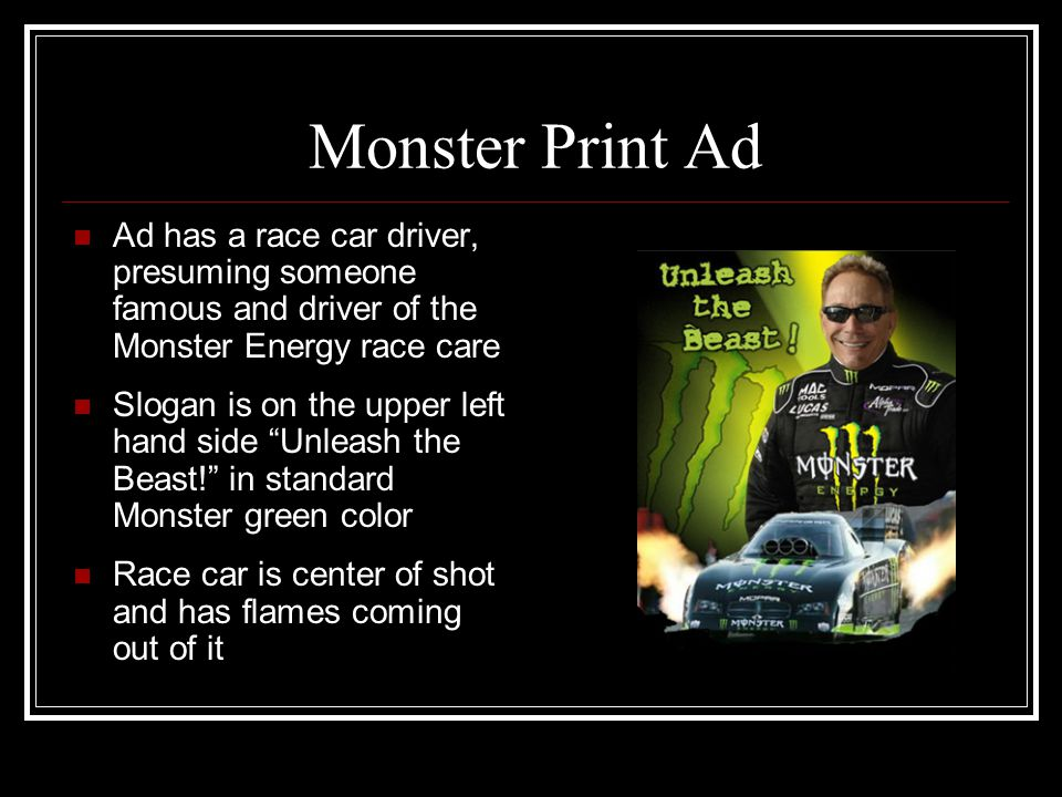 Monster Print Ad Ad has a race car driver, presuming someone famous and driver of the Monster Energy race care Slogan is on the upper left hand side U