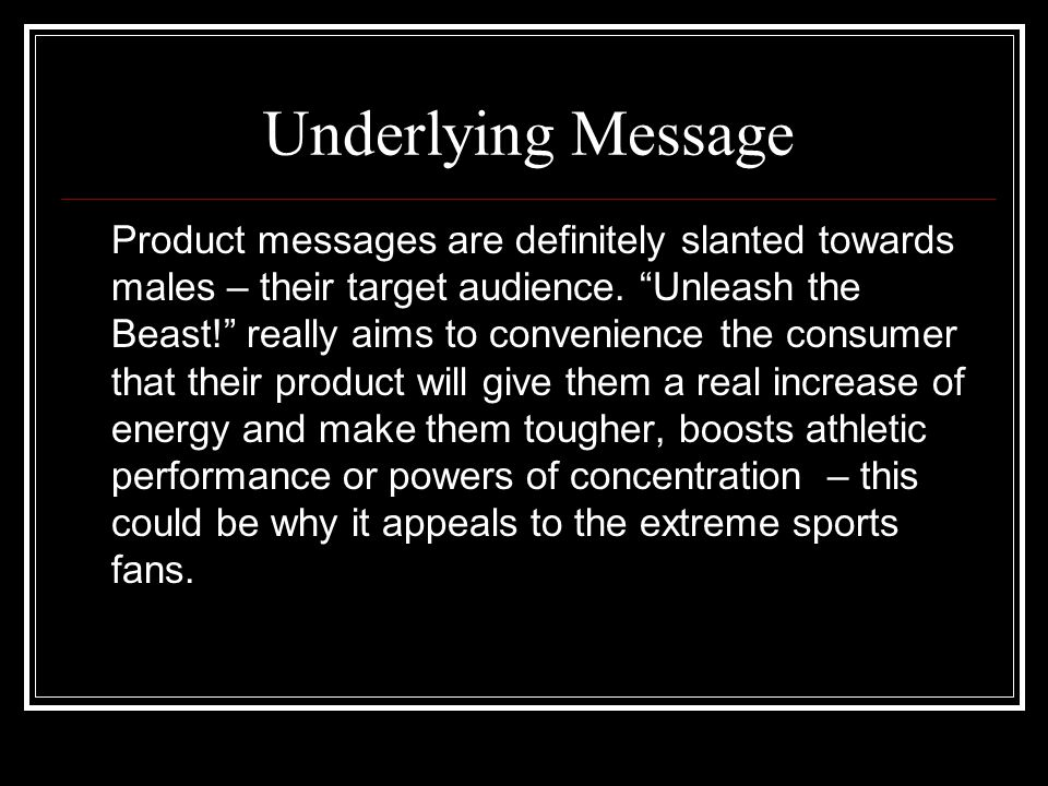 Underlying Message Product messages are definitely slanted towards males – their target audience. Unleash the Beast! really aims to convenience the co