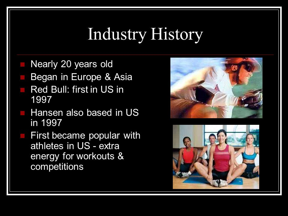 Industry History Nearly 20 years old Began in Europe & Asia Red Bull: first in US in 1997 Hansen also based in US in 1997 First became popular with at