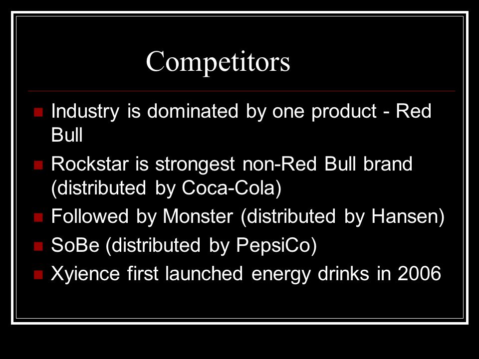 Competitors Industry is dominated by one product - Red Bull Rockstar is strongest non-Red Bull brand (distributed by Coca-Cola) Followed by Monster (d