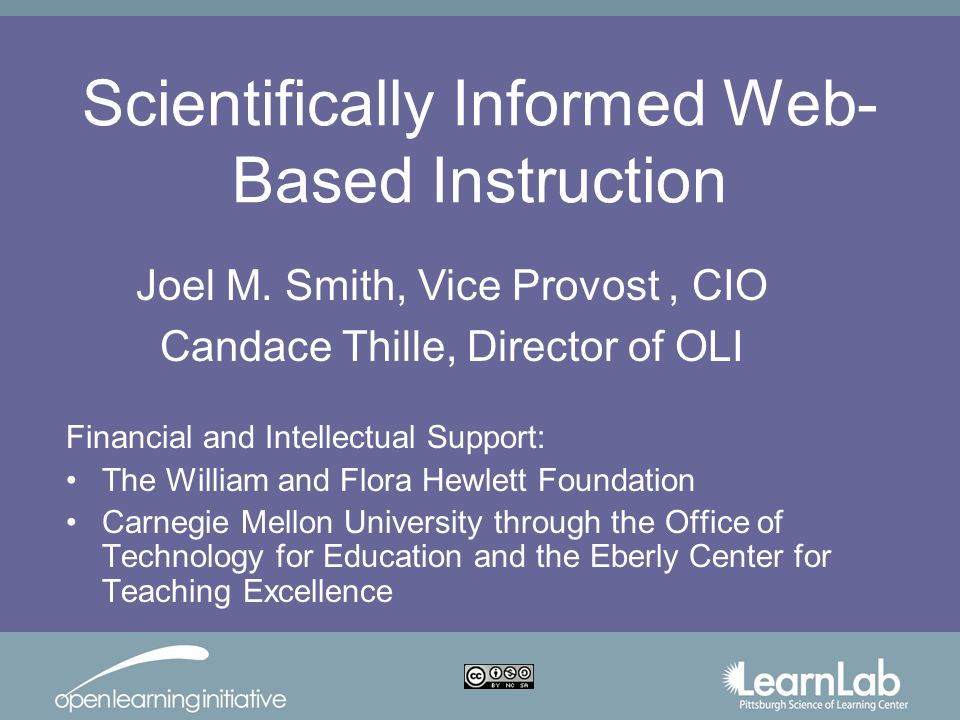 Scientifically Informed Web- Based Instruction Financial and Intellectual Support: The William and Flora Hewlett Foundation Carnegie Mellon University through the Office of Technology for Education and the Eberly Center for Teaching Excellence Joel M.