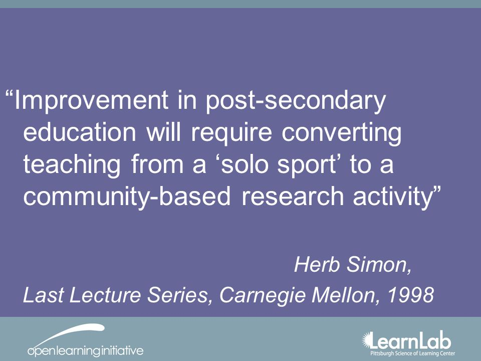 Improvement in post-secondary education will require converting teaching from a solo sport to a community-based research activity Herb Simon, Last Lecture Series, Carnegie Mellon, 1998