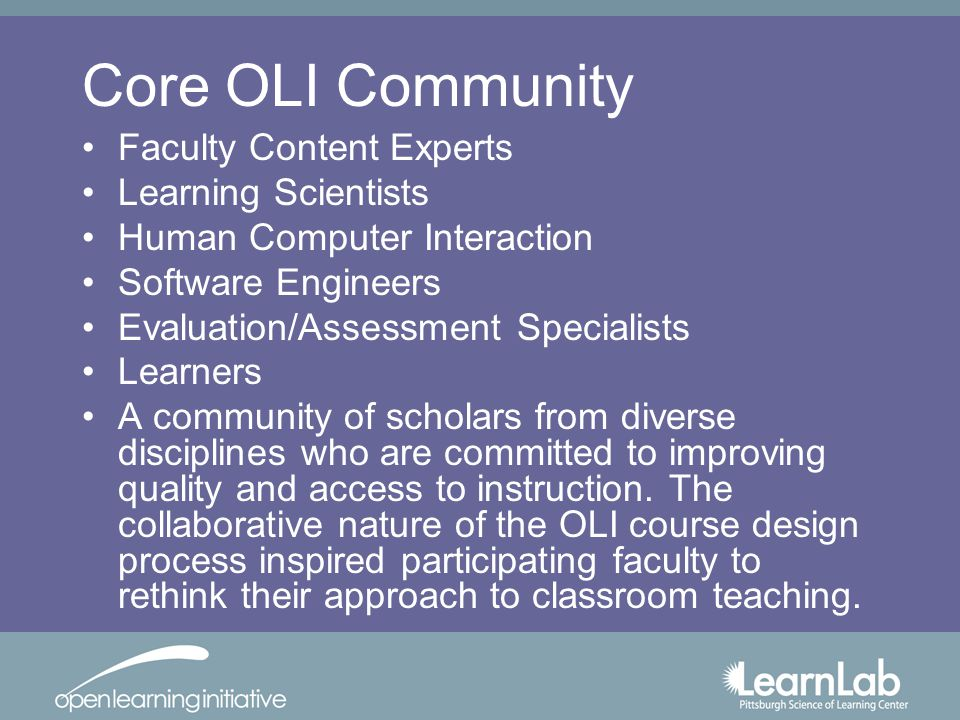 Core OLI Community Faculty Content Experts Learning Scientists Human Computer Interaction Software Engineers Evaluation/Assessment Specialists Learners A community of scholars from diverse disciplines who are committed to improving quality and access to instruction.